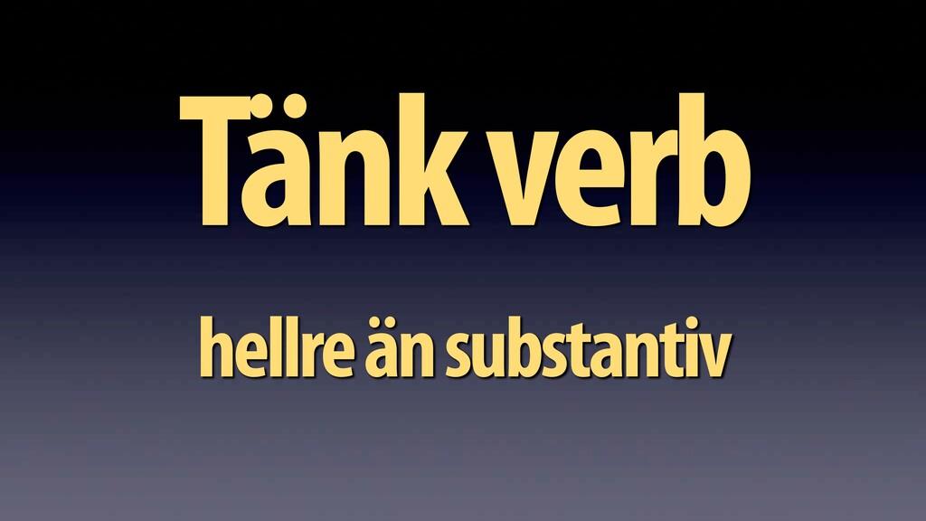 Tänk verb hellre än substantiv