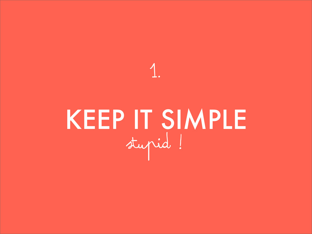 KEEP IT SIMPLE stupid ! 1.