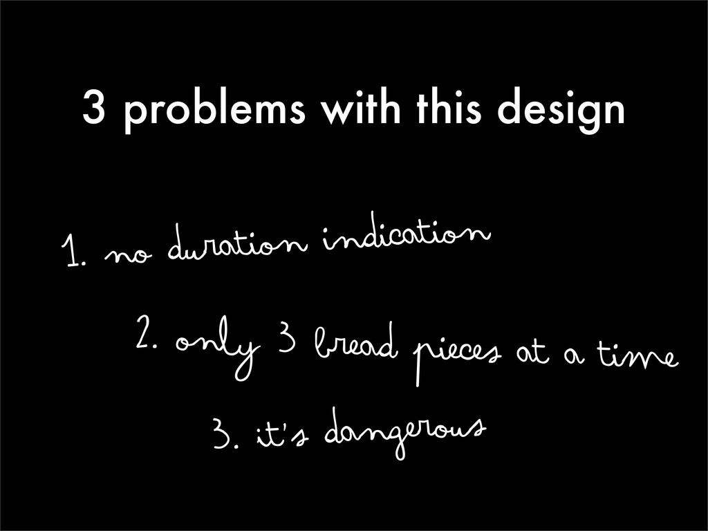3 problems with this design 1. no duration indi...