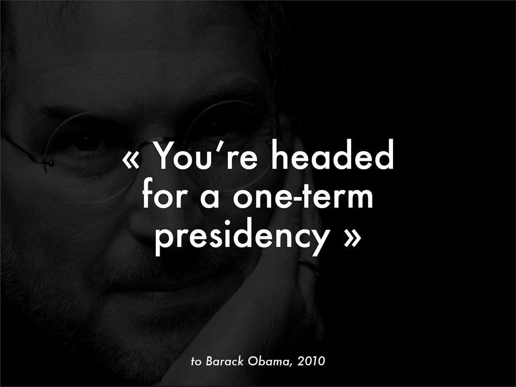 « You're headed for a one-term presidency » to ...