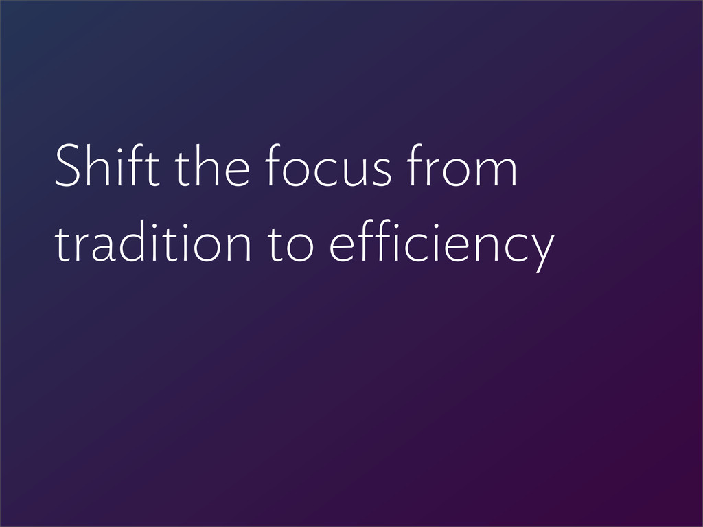 Shift the focus from tradition to e ciency