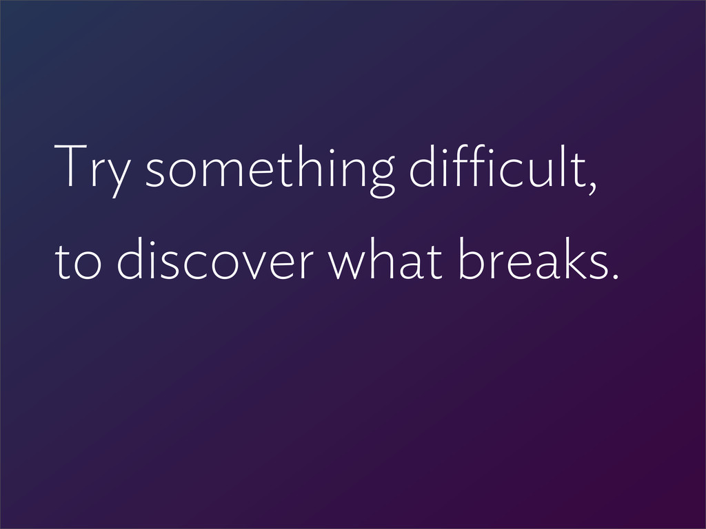 Try something di cult, to discover what breaks.