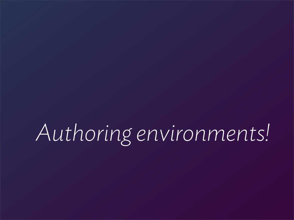 Authoring environments!