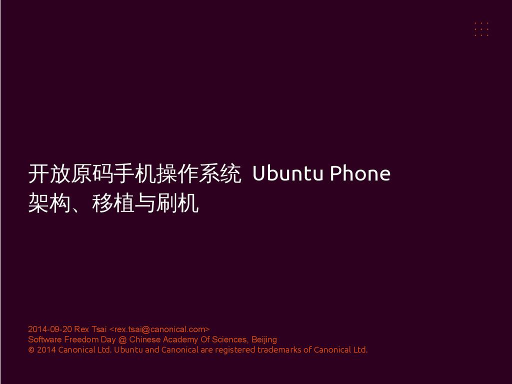 开放原码手机操作系统 Ubuntu Phone 架构、移植与刷机 2014-09-20 Rex...