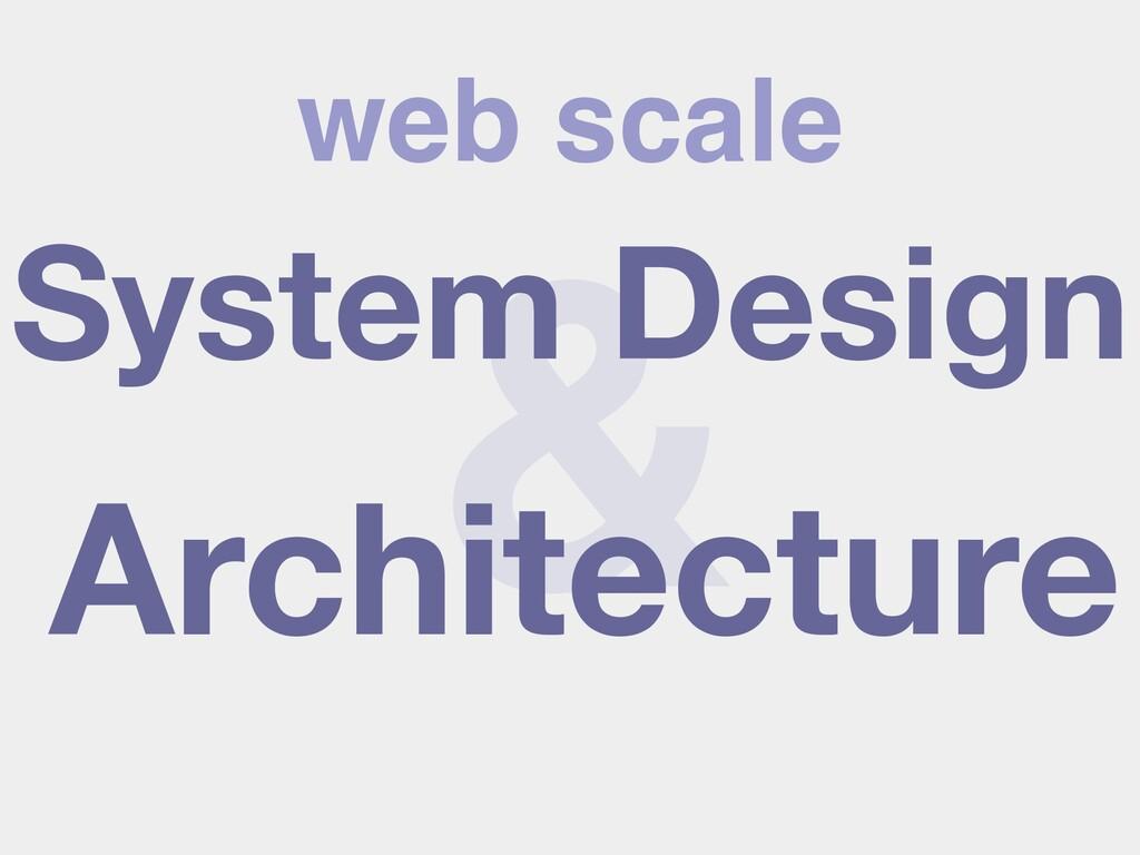 web scale & System Design Architecture
