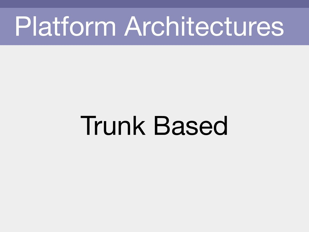 Platform Architectures Trunk Based