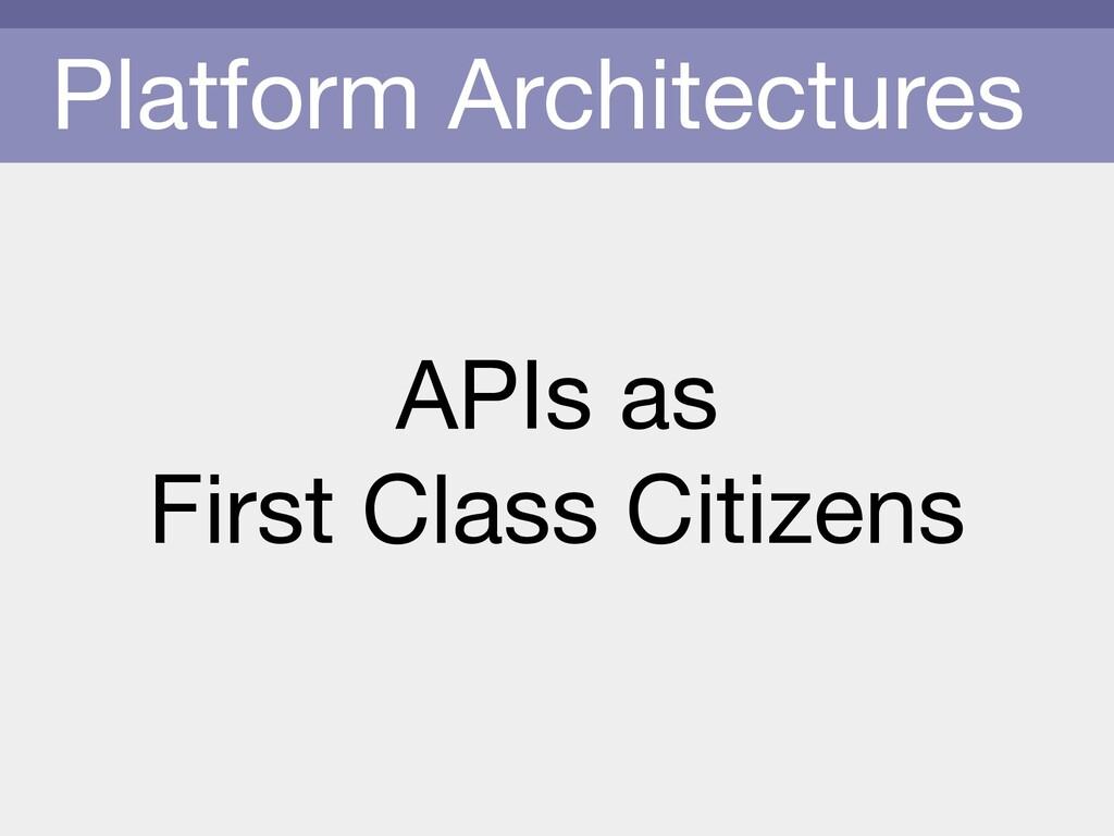 Platform Architectures APIs as   First Class Ci...