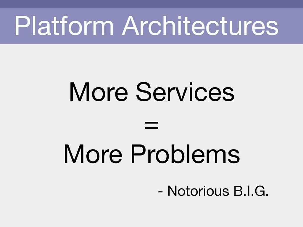Platform Architectures More Services  =   More ...