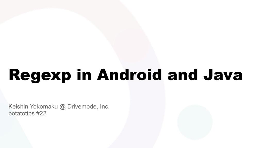 Regexp in Android and Java Keishin Yokomaku @ D...