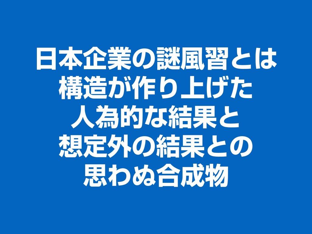 日本企業の謎風習とは 構造が作り上げた 人為的な結果と 想定外の結果との 思わぬ合成物