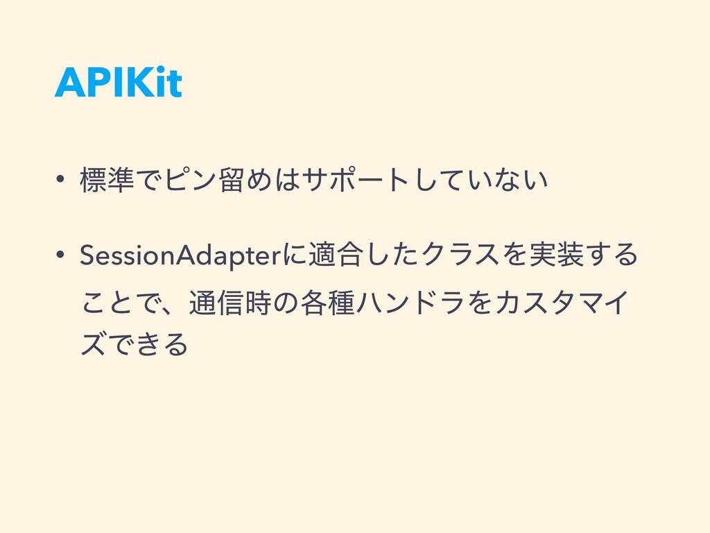 APIKit • ඪ४ͰϐϯཹΊαϙʔτ͍ͯ͠ͳ͍ • SessionAdapterʹద߹͠...