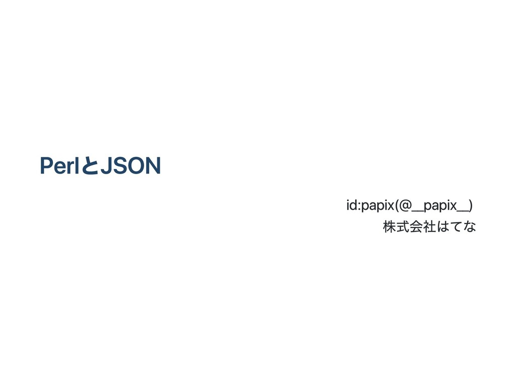 PerlとJSON id:papix (@__papix__) 株式会社はてな