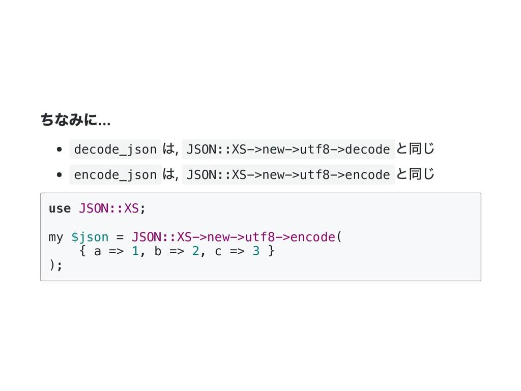 ちなみに... decode_json は, JSON::XS->new->utf8->dec...