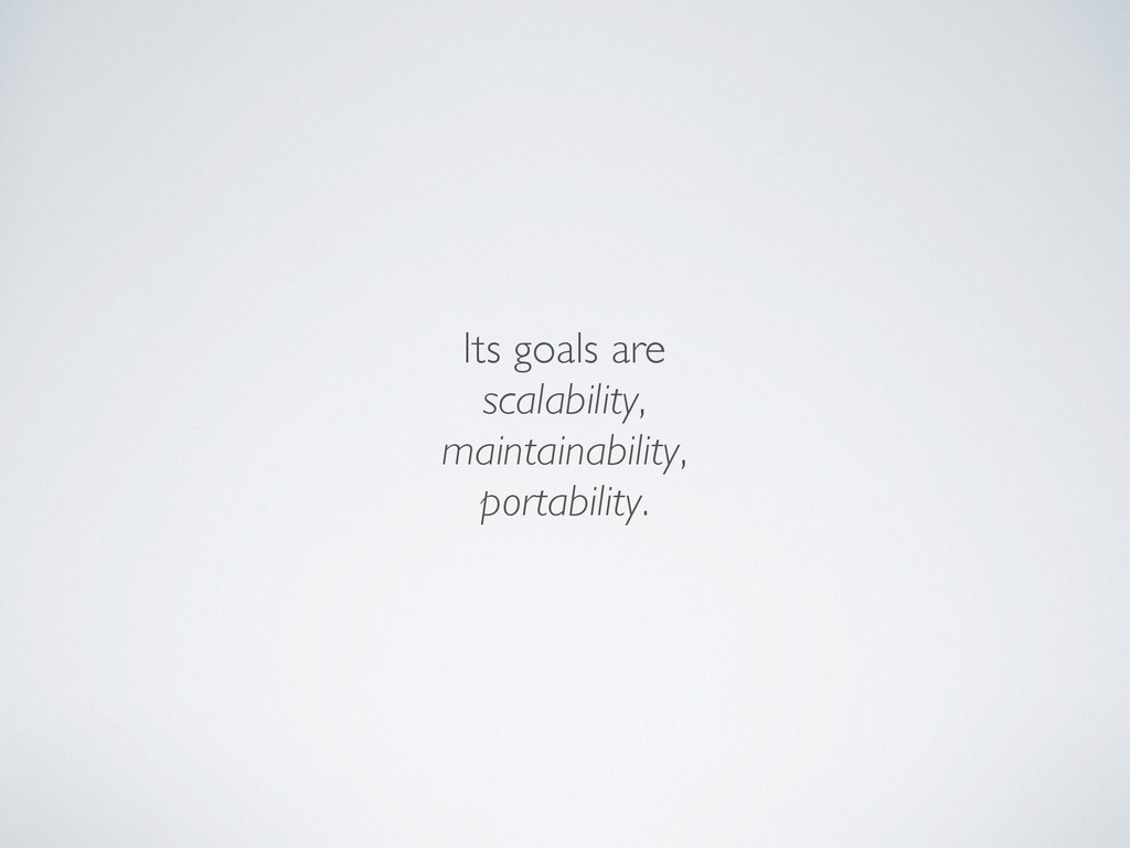 Its goals are scalability, maintainability, por...