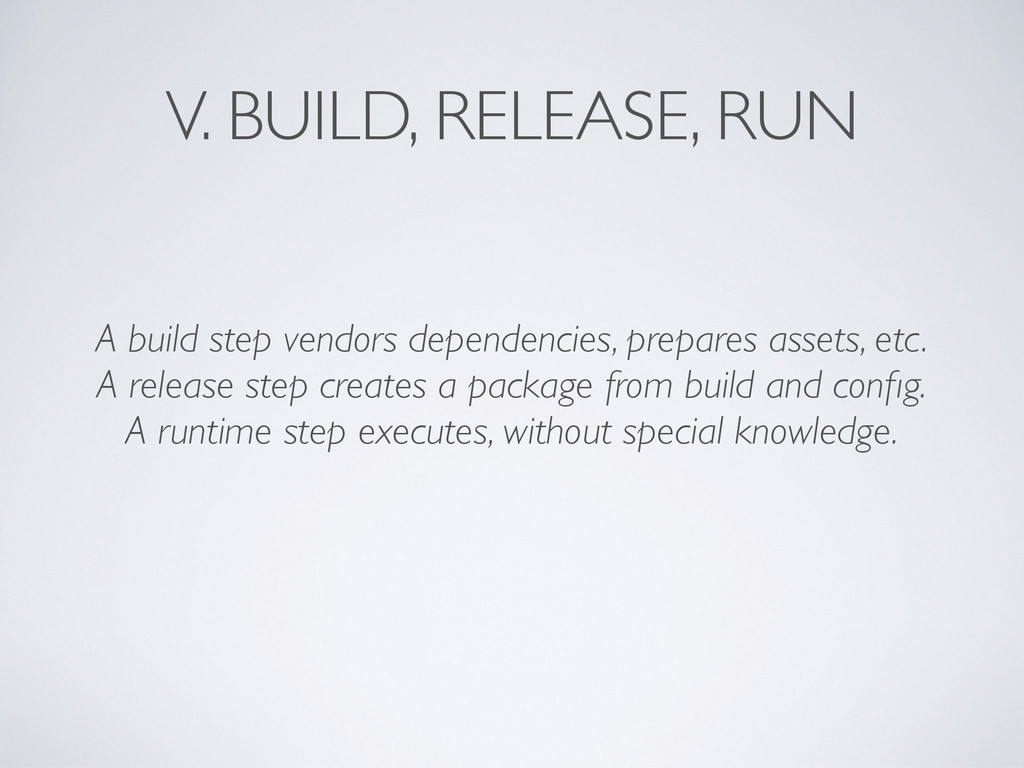 V. BUILD, RELEASE, RUN A build step vendors dep...