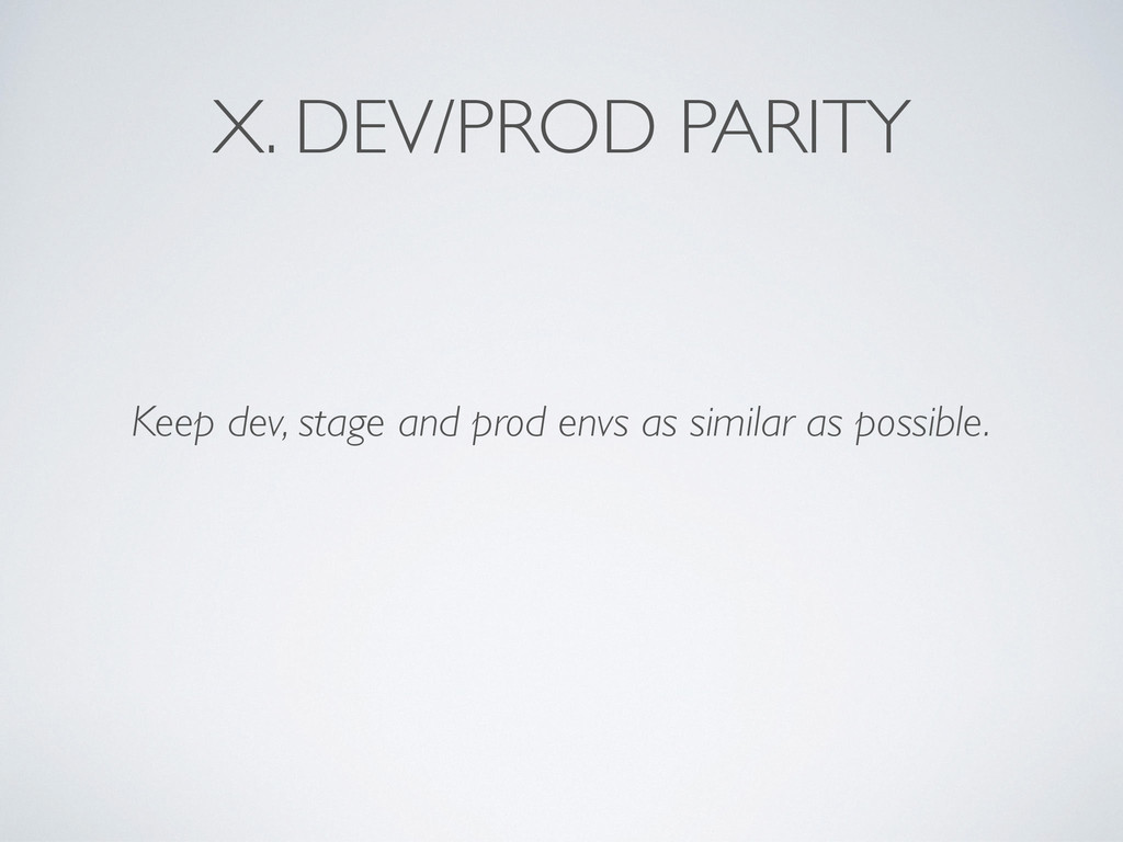 X. DEV/PROD PARITY Keep dev, stage and prod env...