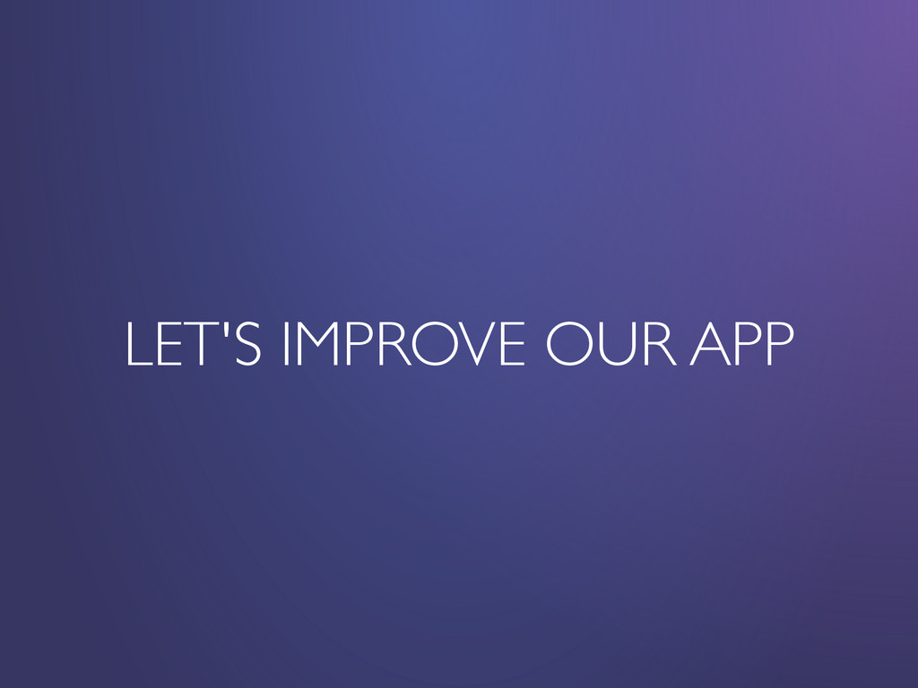 LET'S IMPROVE OUR APP