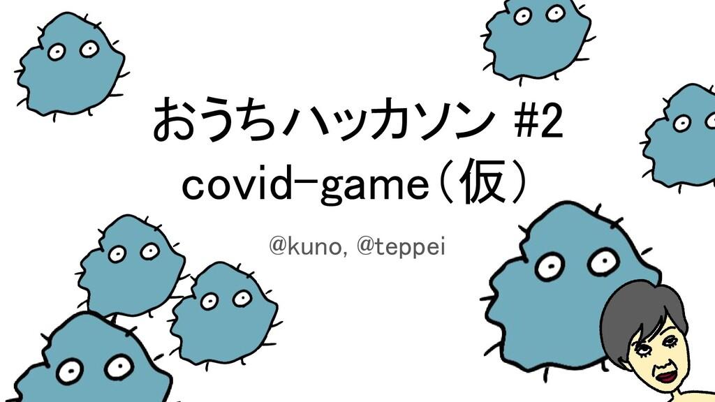 おうちハッカソン #2 covid-game(仮) @kuno, @teppei