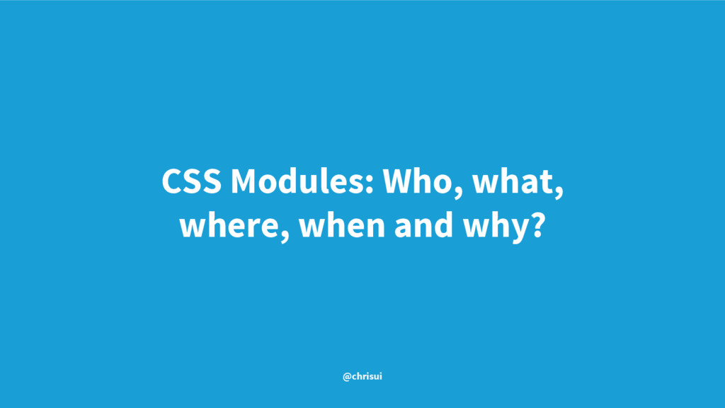 CSS Modules: Who, what, where, when and why? @c...