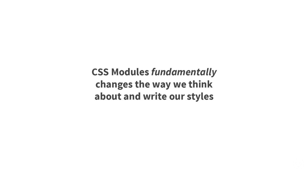CSS Modules fundamentally changes the way we th...