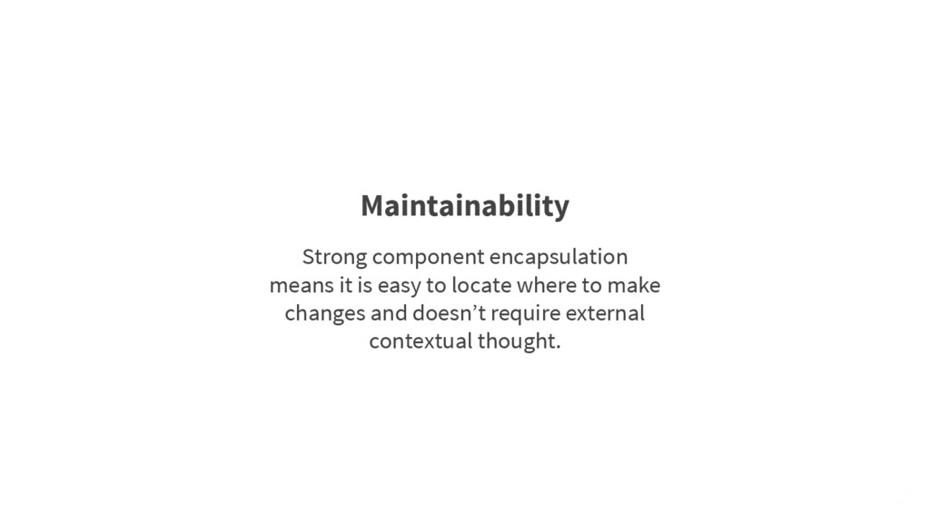 Maintainability Strong component encapsulation ...