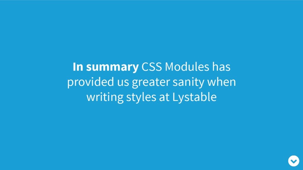In summary CSS Modules has provided us greater ...