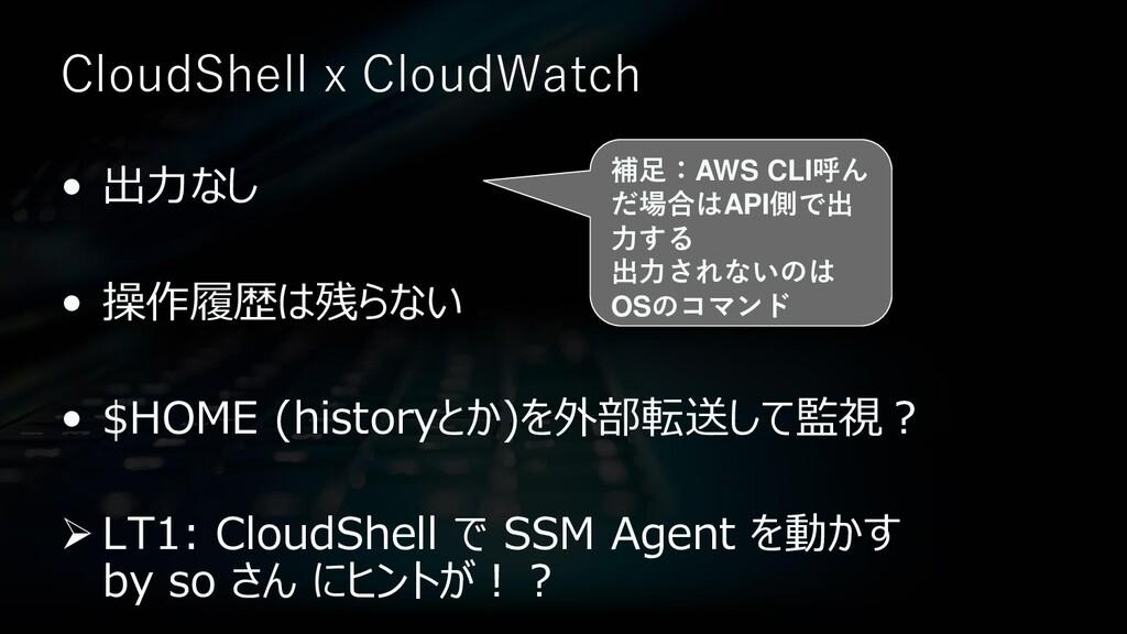 CloudShell x CloudWatch • 出力なし • 操作履歴は残らない • $H...