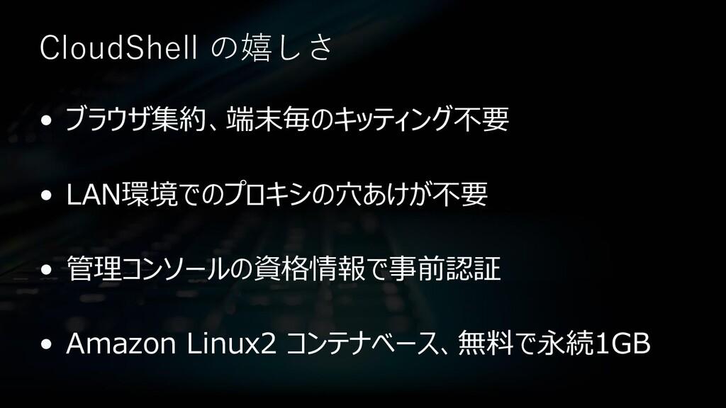 CloudShell の嬉しさ • ブラウザ集約、端末毎のキッティング不要 • LAN環境での...