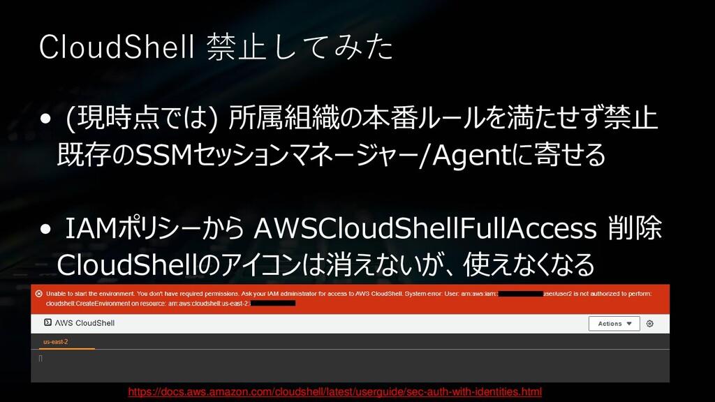 CloudShell 禁止してみた • (現時点では) 所属組織の本番ルールを満たせず禁止 既...