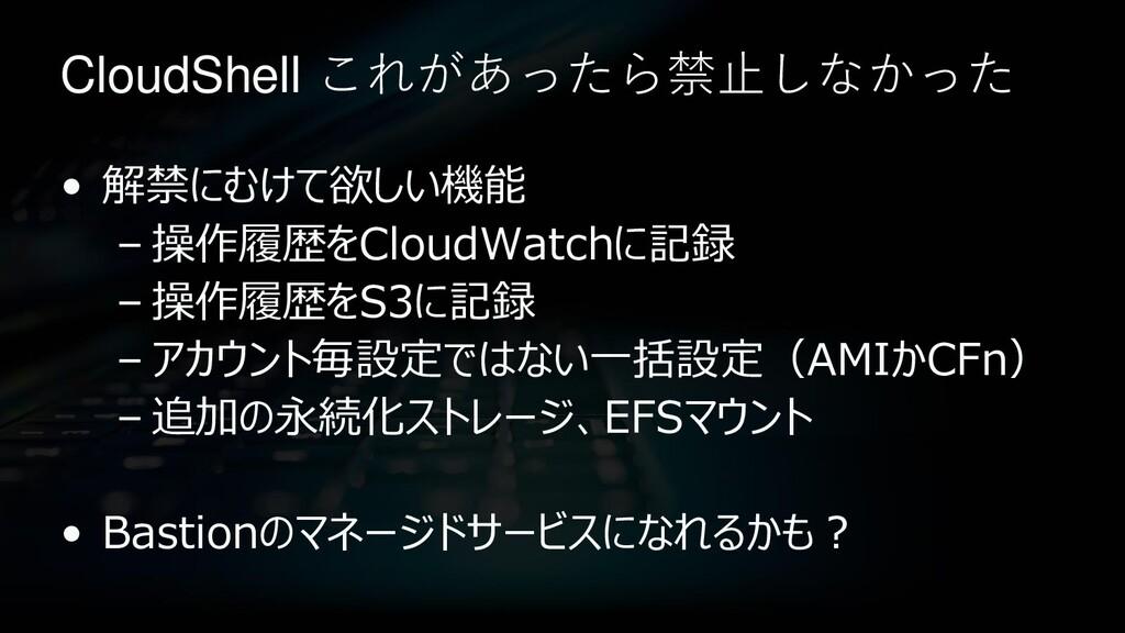 CloudShell これがあったら禁止しなかった • 解禁にむけて欲しい機能 – 操作履歴を...