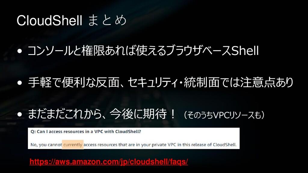 CloudShell まとめ • コンソールと権限あれば使えるブラウザベースShell • 手...