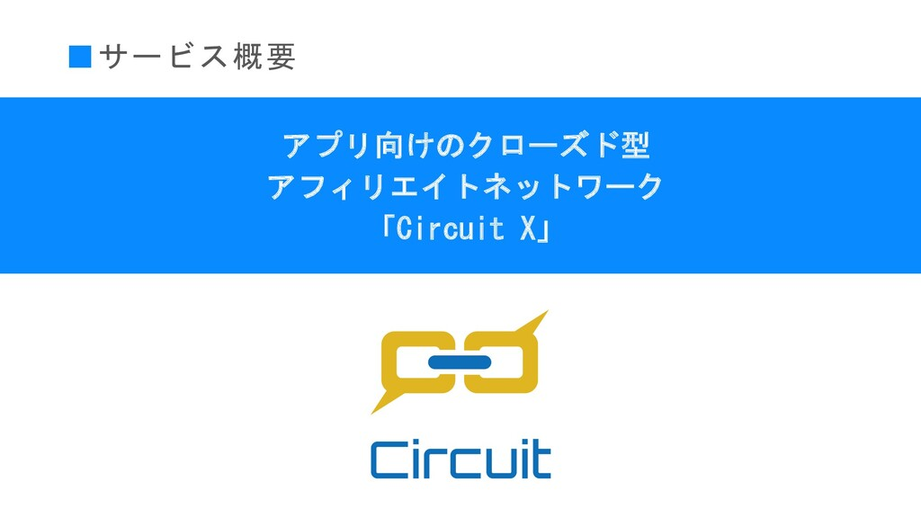■サービス概要 アプリ向けのクローズド型 アフィリエイトネットワーク 「Circuit X」