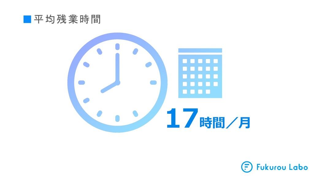 ■平均残業時間 17時間/⽉
