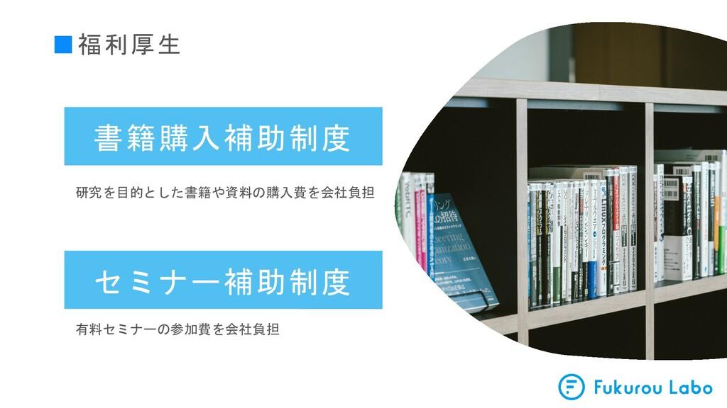 ■福利厚生 書籍購入補助制度 研究を目的とした書籍や資料の購入費を会社負担 セミナー補助制度 ...