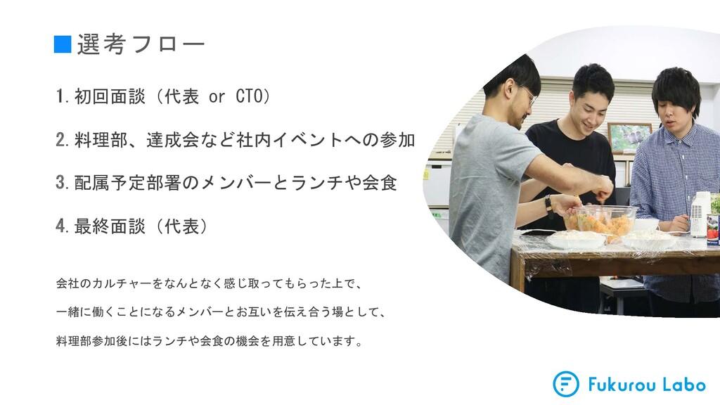 ■選考フロー 1.初回面談(代表 or CTO) 2.料理部、達成会など社内イベントへの参加 ...