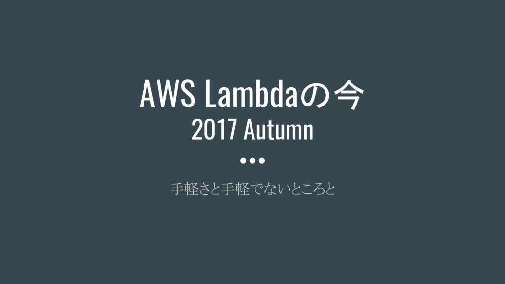 AWS Lambdaの今 2017 Autumn 手軽さと手軽でないところと