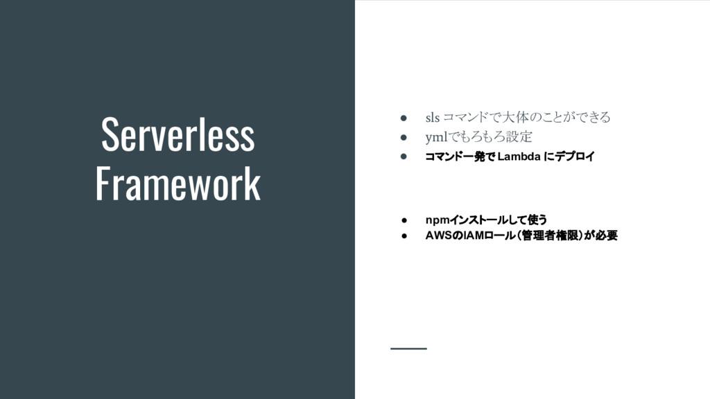 Serverless Framework ● sls コマンドで大体のことができる ● yml...