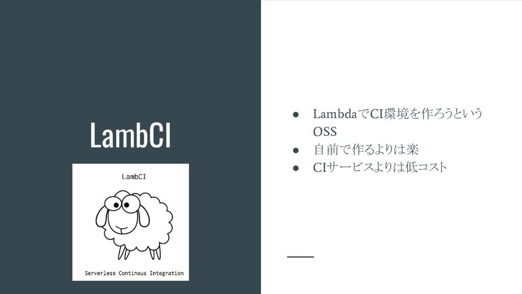 LambCI ● Lambda で CI 環境を作ろうという OSS ● 自前で作るよりは楽 ...