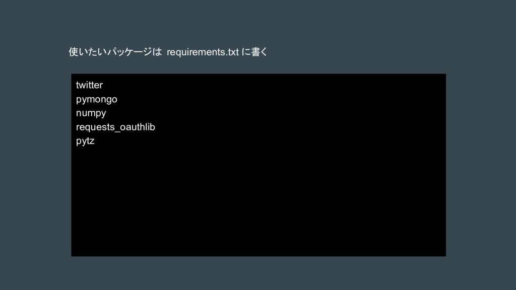 使いたいパッケージは requirements.txt に書く twitter pymongo...