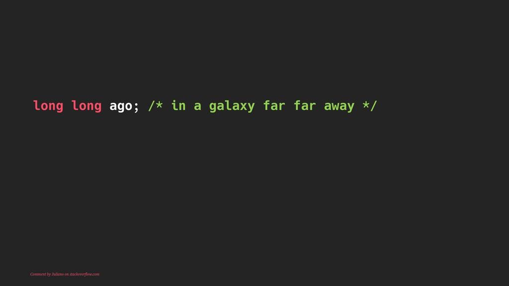 long long ago; /* in a galaxy far far away */ C...