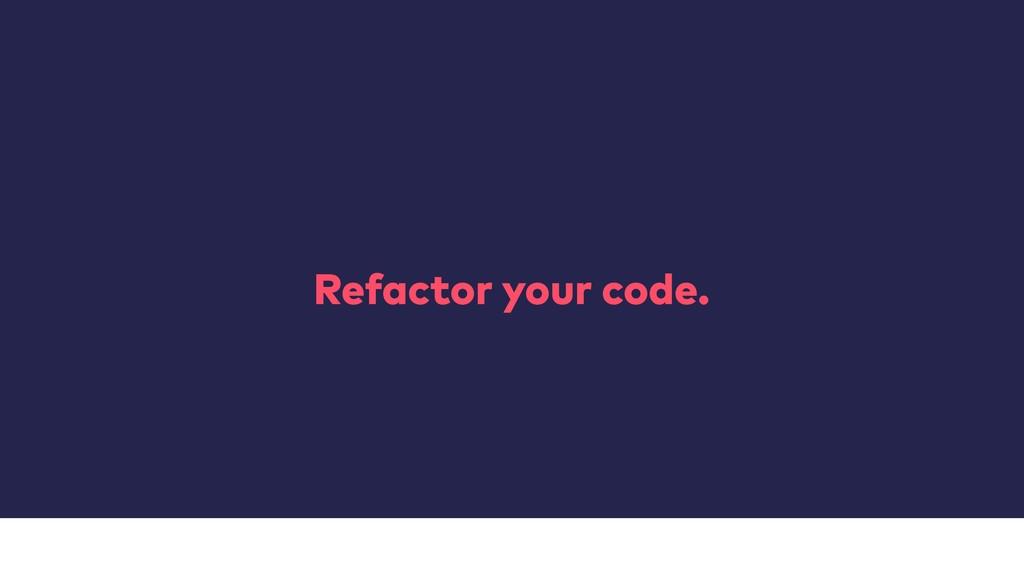 Refactor your code.
