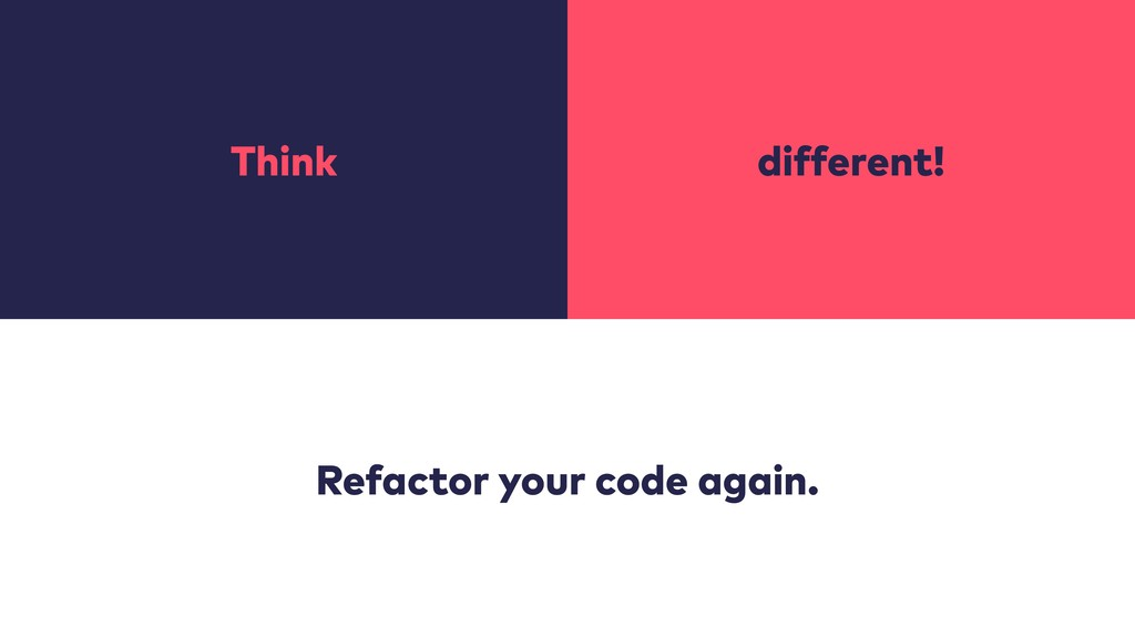 Think different! Refactor your code again.