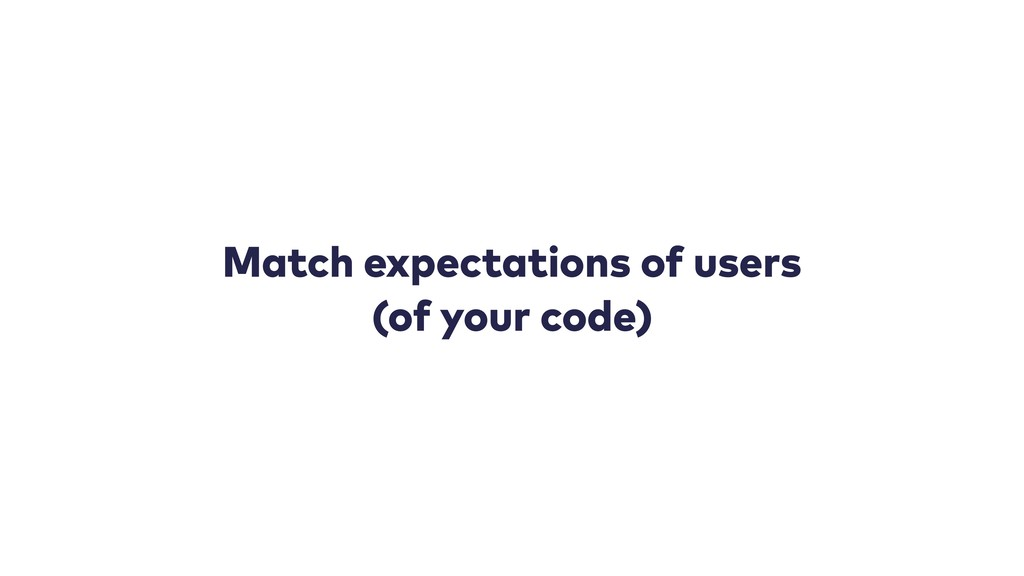 Match expectations of users (of your code)