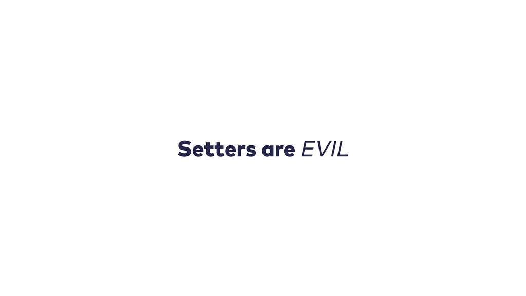 Setters are EVIL