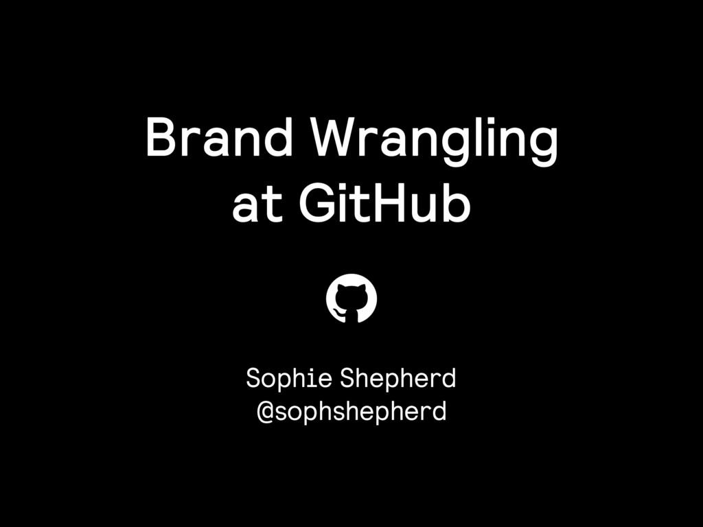 Brand Wrangling at GitHub Sophie Shepherd @soph...