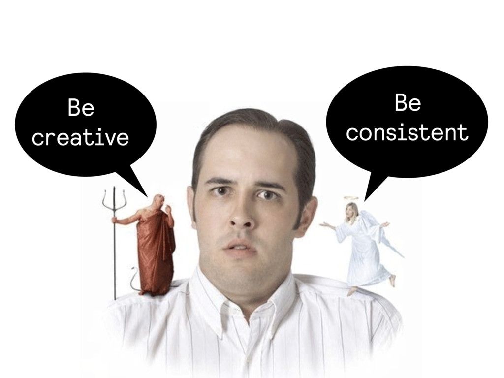 Be creative Be consistent