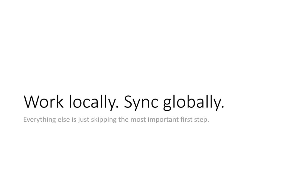 Work locally. Sync globally. Everything else is...