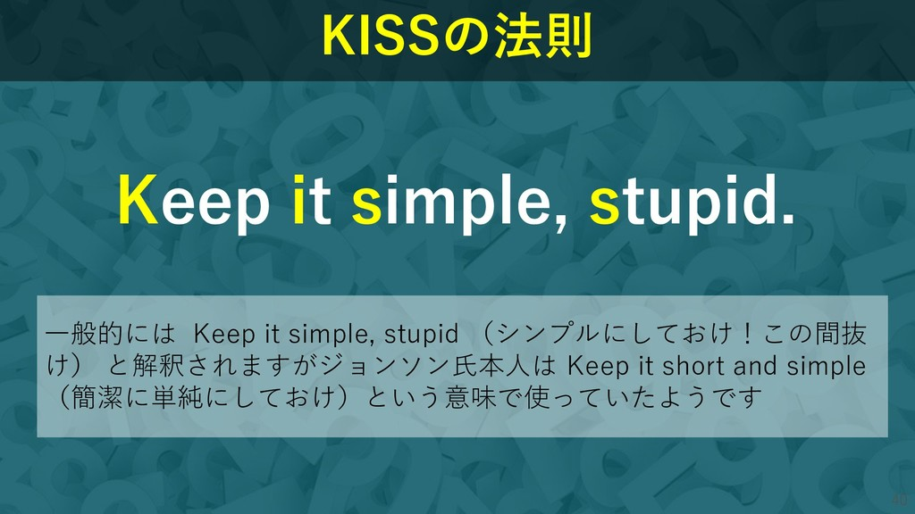 40 40 KISSの法則 Keep it simple, stupid. 一般的には Kee...