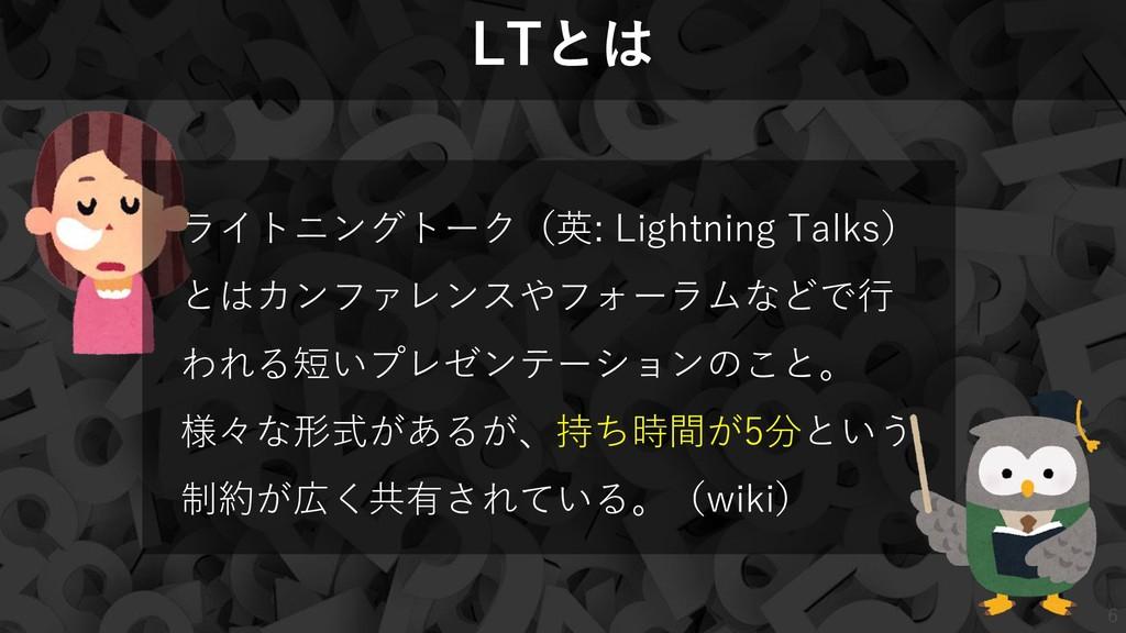 6 6 LTとは ライトニングトーク(英: Lightning Talks) とはカンファレン...