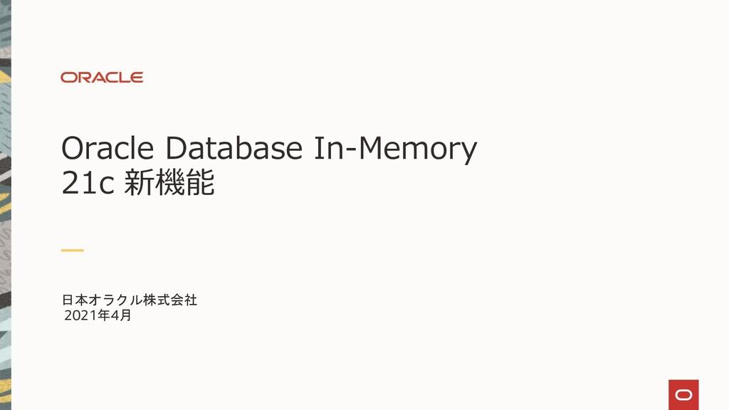 Oracle Database In-Memory 21c 新機能 日本オラクル株式会社 20...